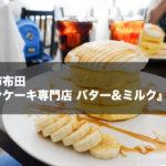 調布市布田駅すぐ『パンケーキ専門店 バター&ミルク』は至高のフワフワ食感